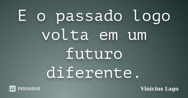 E o passado logo volta em um futuro diferente.... Frase de Vinicius Lago.