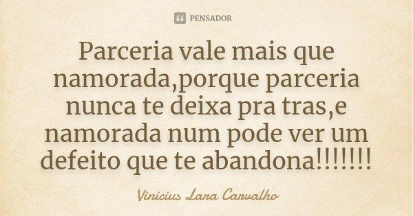 Parceria vale mais que namorada,porque parceria nunca te deixa pra tras,e namorada num pode ver um defeito que te abandona!!!!!!!... Frase de Vinicius Lara Carvalho.