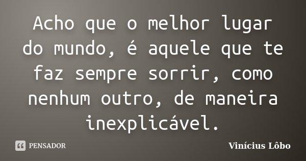 Acho que o melhor lugar do mundo, é aquele que te faz sempre sorrir, como nenhum outro, de maneira inexplicável.... Frase de Vinícius Lôbo.