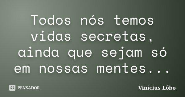 Todos nós temos vidas secretas, ainda que sejam só em nossas mentes...... Frase de Vinícius Lôbo.