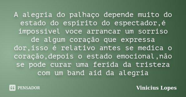 A alegria do palhaço depende muito do estado do espirito do espectador,é impossivel voce arrancar um sorriso de algum coração que expressa dor,isso é relativo a... Frase de Vinicius Lopes.