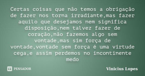 Certas coisas que não temos a obrigação de fazer nos torna irradiante,mas fazer aquilo que desejamos nem significa disposição,nem talvez fazer de coração,não fa... Frase de Vinicius Lopes.