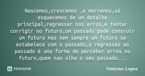Nascemos,crescemos ,e morremos,só esquecemos de um detalhe principal,regressar nos erros,e tentar corrigir no futuro,um passado pode consruir um futuro mas nem ... Frase de Vinicius Lopes.