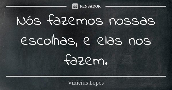 Nós fazemos nossas escolhas, e elas nos fazem.... Frase de Vinícius Lopes.