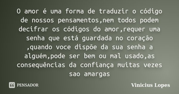 O amor é uma forma de traduzir o código de nossos pensamentos,nem todos podem decifrar os códigos do amor,requer uma senha que está guardada no coração ,quando ... Frase de Vinicius Lopes.
