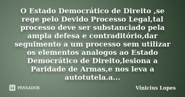 O Estado Democrático de Direito ,se rege pelo Devido Processo Legal,tal processo deve ser substanciado pela ampla defesa e contraditório,dar seguimento a um pro... Frase de Vinicius Lopes.