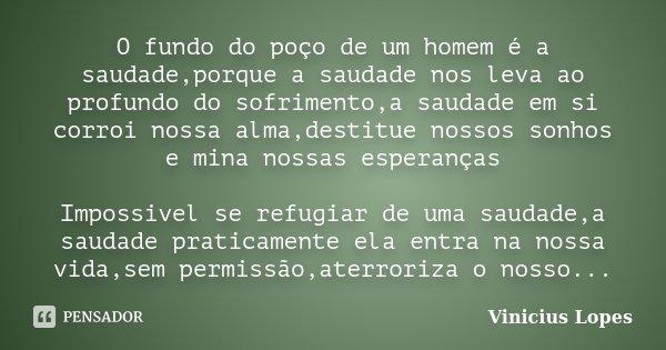 O fundo do poço de um homem é a saudade,porque a saudade nos leva ao profundo do sofrimento,a saudade em si corroi nossa alma,destitue nossos sonhos e mina noss... Frase de Vinicius Lopes.