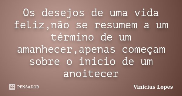 Os desejos de uma vida feliz,não se resumem a um término de um amanhecer,apenas começam sobre o inicio de um anoitecer... Frase de Vinicius Lopes.