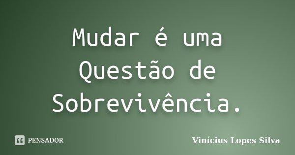 Mudar é uma Questão de Sobrevivência.... Frase de Vinícius Lopes Silva.
