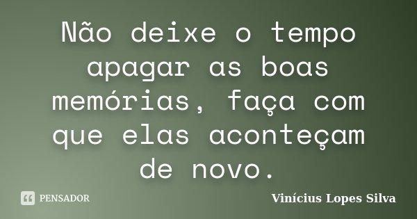 Não deixe o tempo apagar as boas memórias, faça com que elas aconteçam de novo.... Frase de Vinícius Lopes Silva.