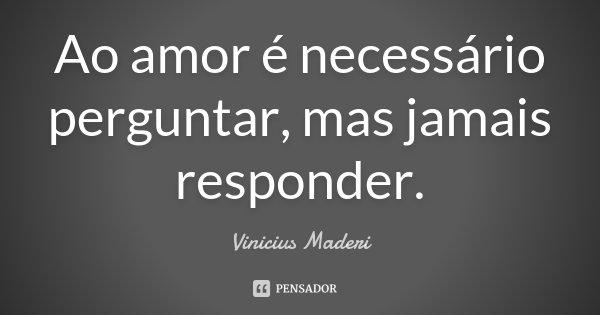 Ao amor é necessário perguntar, mas jamais responder.... Frase de Vinicius Maderi.