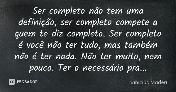 Ser completo não tem uma definição, ser completo compete a quem te diz completo. Ser completo é você não ter tudo, mas também não é ter nada. Não ter muito, nem... Frase de Vinicius Maderi.