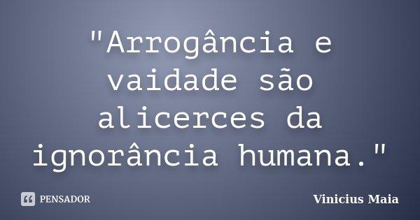 """""""Arrogância e vaidade são alicerces da ignorância humana.""""... Frase de Vinicius Maia."""