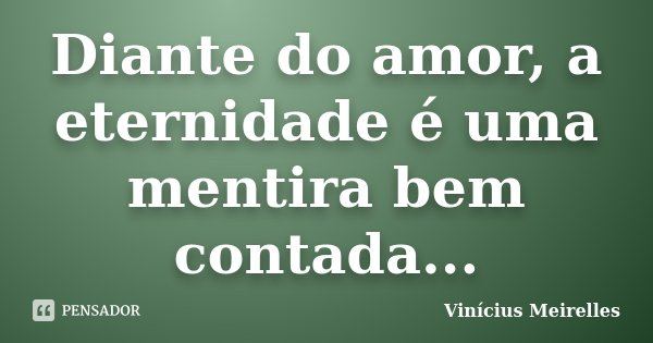 Diante do amor, a eternidade é uma mentira bem contada...... Frase de Vinícius Meirelles.