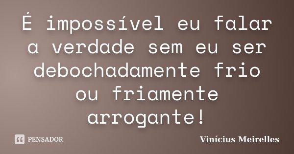É impossível eu falar a verdade sem eu ser debochadamente frio ou friamente arrogante!... Frase de Vinícius Meirelles.
