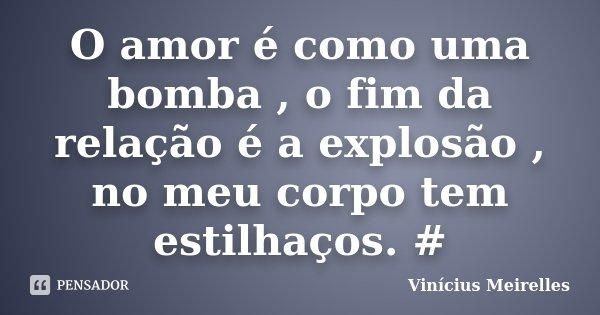 O amor é como uma bomba , o fim da relação é a explosão , no meu corpo tem estilhaços. #... Frase de Vinícius Meirelles.