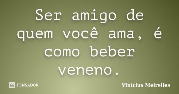 Ser amigo de quem você ama, é como beber veneno.... Frase de Vinícius Meirelles.