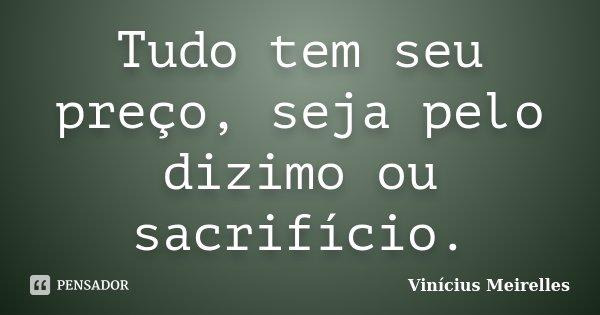 Tudo tem seu preço, seja pelo dizimo ou sacrifício.... Frase de Vinícius Meirelles.