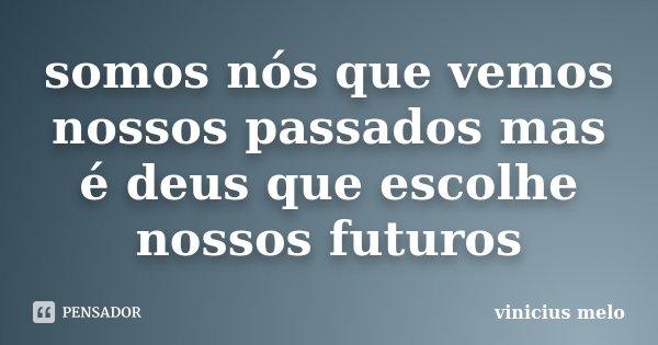 somos nós que vemos nossos passados mas é deus que escolhe nossos futuros... Frase de vinicius melo.