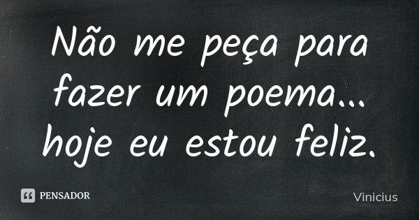 Não me peça para fazer um poema... hoje eu estou feliz.... Frase de Vinicius.