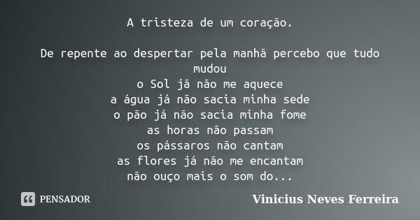 A tristeza de um coração. De repente ao despertar pela manhã percebo que tudo mudou o Sol jã não me aquece a água já não sacia minha sede o pão já não sacia min... Frase de Vinicius Neves Ferreira.
