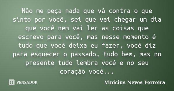Não me peça nada que vá contra o que sinto por você, sei que vai chegar um dia que você nem vai ler as coisas que escrevo para você, mas nesse momento é tudo qu... Frase de Vinicius Neves Ferreira.