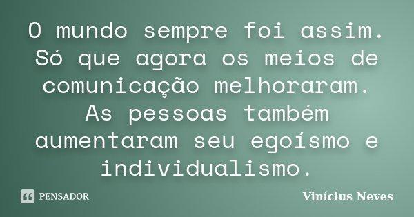O mundo sempre foi assim. Só que agora os meios de comunicação melhoraram. As pessoas também aumentaram seu egoísmo e individualismo.... Frase de Vinícius Neves.