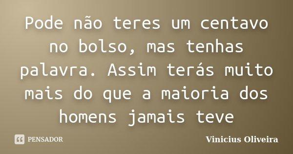 Pode não teres um centavo no bolso, mas tenhas palavra. Assim terás muito mais do que a maioria dos homens jamais teve... Frase de Vinícius Oliveira.