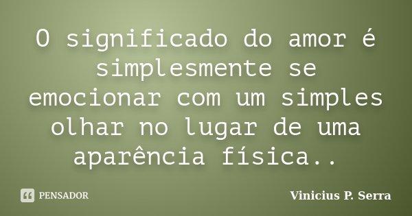 O significado do amor é simplesmente se emocionar com um simples olhar no lugar de uma aparência física..... Frase de Vinicius P. Serra.