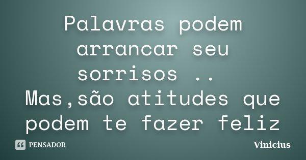 Palavras podem arrancar seu sorrisos .. Mas,são atitudes que podem te fazer feliz... Frase de ViniciuS.
