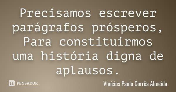 Precisamos escrever parágrafos prósperos, Para constituirmos uma história digna de aplausos.... Frase de Vinícius Paulo Corrêa Almeida.