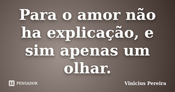 Para o amor não ha explicação, e sim apenas um olhar.... Frase de Vinicius Pereira.