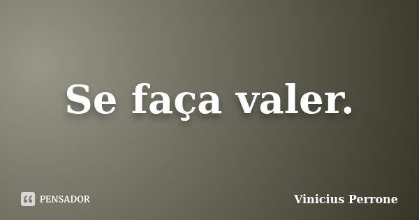 Se faça valer.... Frase de Vinicius Perrone.