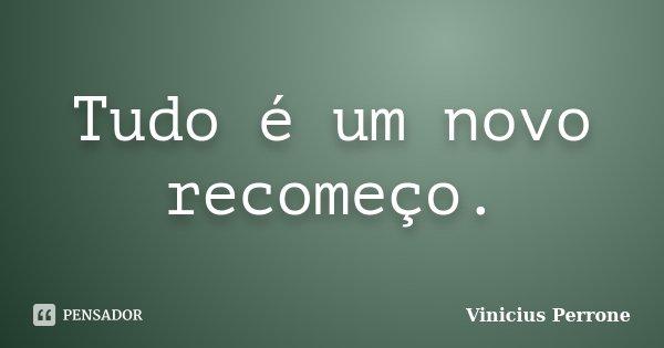Tudo é um novo recomeço.... Frase de Vinicius Perrone.