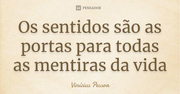 Os sentidos são as portas para todas as mentiras da vida... Frase de Vinícius Pessoa.