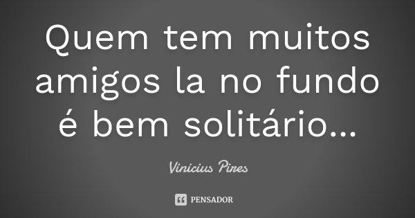 Quem tem muitos amigos la no fundo é bem solitário...... Frase de Vinicius Pires.
