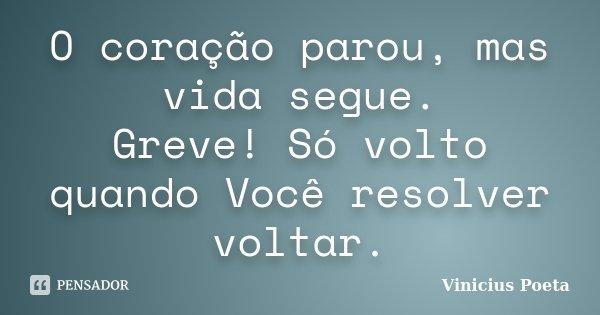 O coração parou, mas vida segue. Greve! Só volto quando Você resolver voltar.... Frase de Vinicius Poeta.