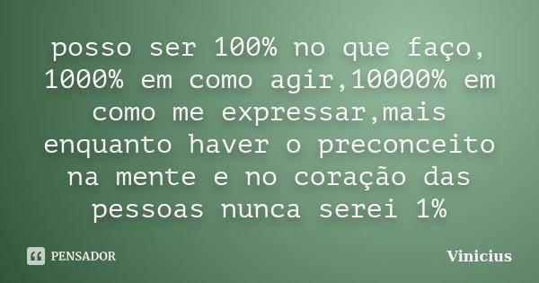 posso ser 100% no que faço, 1000% em como agir,10000% em como me expressar,mais enquanto haver o preconceito na mente e no coração das pessoas nunca serei 1%... Frase de vinicius.
