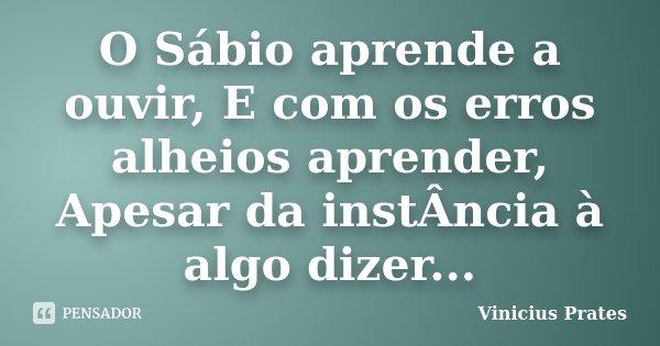 O Sábio aprende a ouvir, E com os erros alheios aprender, Apesar da instÂncia à algo dizer...... Frase de Vinicius Prates.