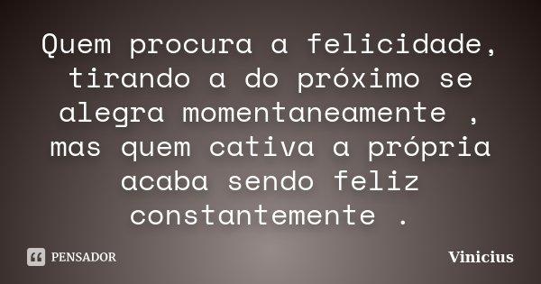 Quem procura a felicidade, tirando a do próximo se alegra momentaneamente , mas quem cativa a própria acaba sendo feliz constantemente .... Frase de ViniciuS.