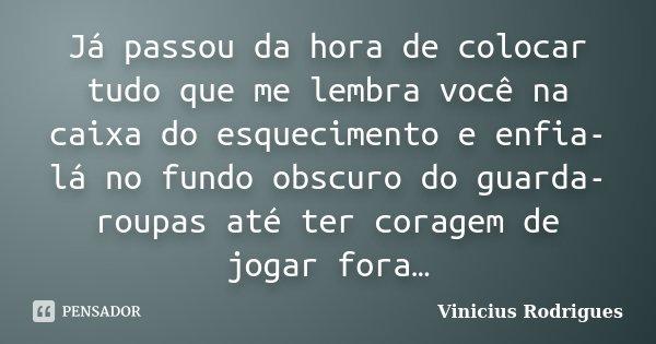 Já passou da hora de colocar tudo que me lembra você na caixa do esquecimento e enfia-lá no fundo obscuro do guarda-roupas até ter coragem de jogar fora…... Frase de Vinicius Rodrigues.