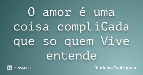 O amor é uma coisa compliCada que so quem Vive entende... Frase de Vinicius Rodrigues.