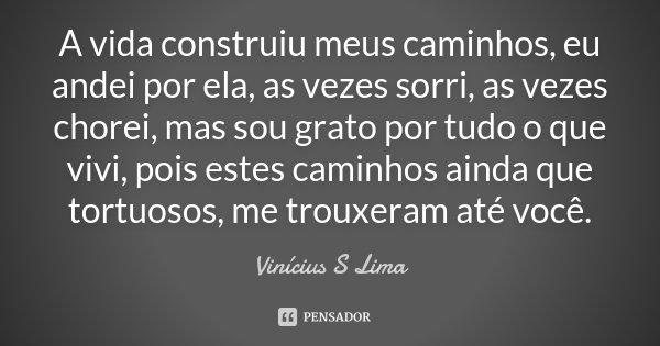 A vida construiu meus caminhos, eu andei por ela, as vezes sorri, as vezes chorei, mas sou grato por tudo o que vivi, pois estes caminhos, ainda que tortuosos, ... Frase de Vinicius S Lima.