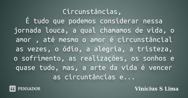 Circunstâncias, É tudo que podemos considerar nessa jornada louca, a qual chamamos de vida, o amor , até mesmo o amor é circunstâncial as vezes, o ódio, a alegr... Frase de Vinícius S Lima.