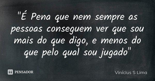 """""""É Pena que nem sempre as pessoas conseguem ver que sou mais do que digo, e menos do que pelo qual sou jugado""""... Frase de Vinícius S Lima."""