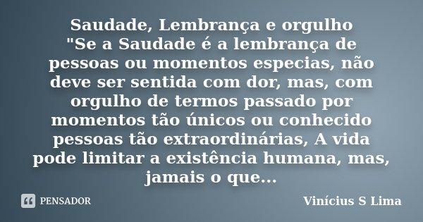 """Saudade, Lembrança e orgulho """"Se a Saudade é a lembrança de pessoas ou momentos especias, não deve ser sentida com dor, mas, com orgulho de termos passado ... Frase de Vinícius S Lima."""