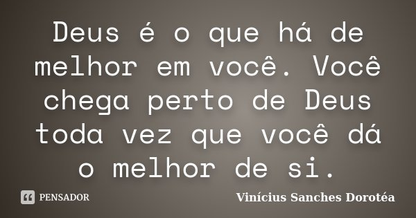 Deus é o que há de melhor em você. Você chega perto de Deus toda vez que você dá o melhor de si.... Frase de Vinícius Sanches Dorotéa.