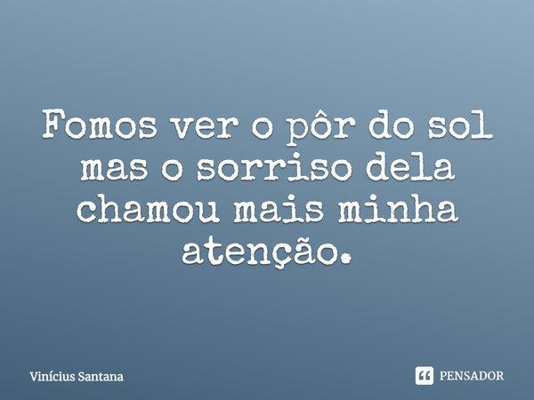 """""""Fomos ver o pôr do sol mas o sorriso dela chamou mais minha atenção""""... Frase de Vinícius Santana."""