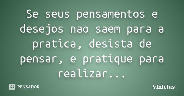 Se seus pensamentos e desejos nao saem para a pratica, desista de pensar, e pratique para realizar...... Frase de ViniciuS.