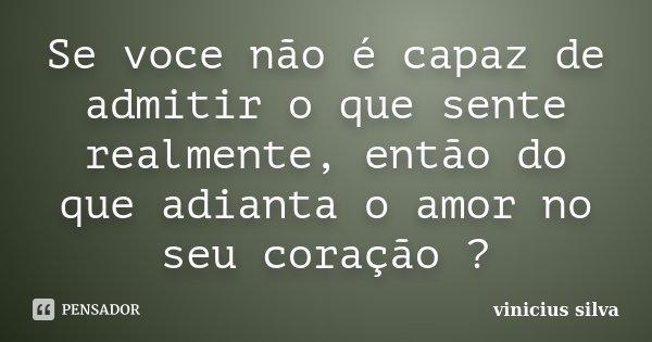 Se voce não é capaz de admitir o que sente realmente, então do que adianta o amor no seu coração ?... Frase de Vinicius Silva.